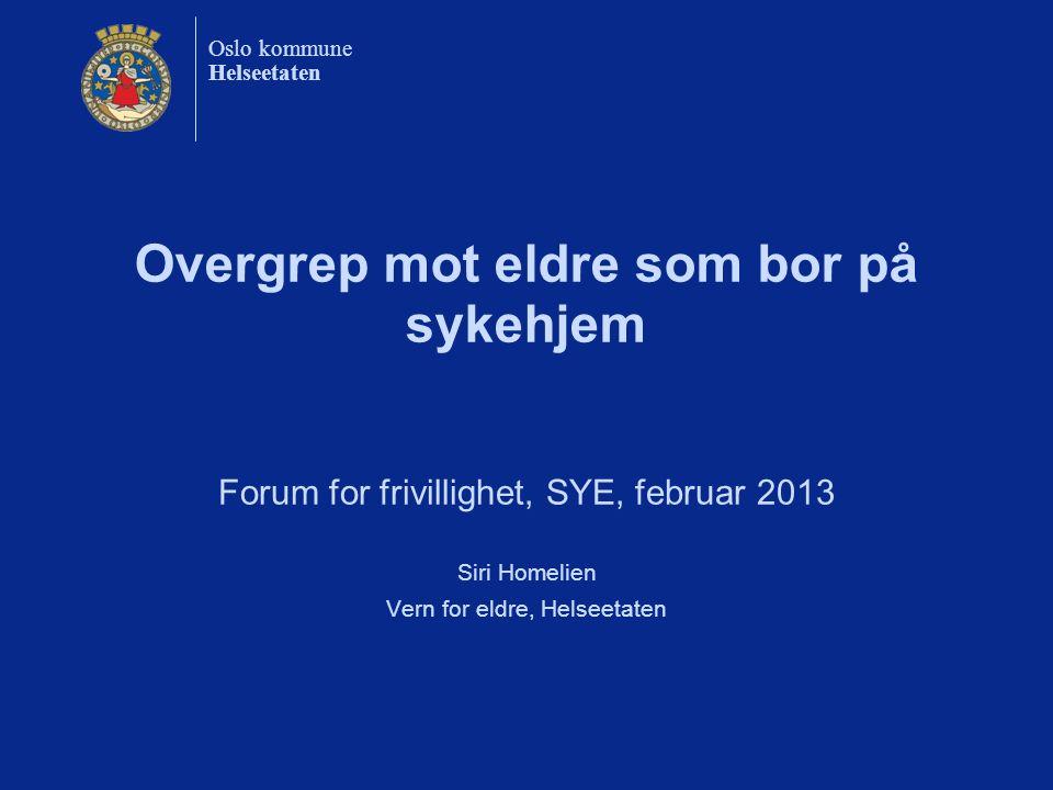 Oslo kommune Helseetaten Overgrep mot eldre som bor på sykehjem Forum for frivillighet, SYE, februar 2013 Siri Homelien Vern for eldre, Helseetaten