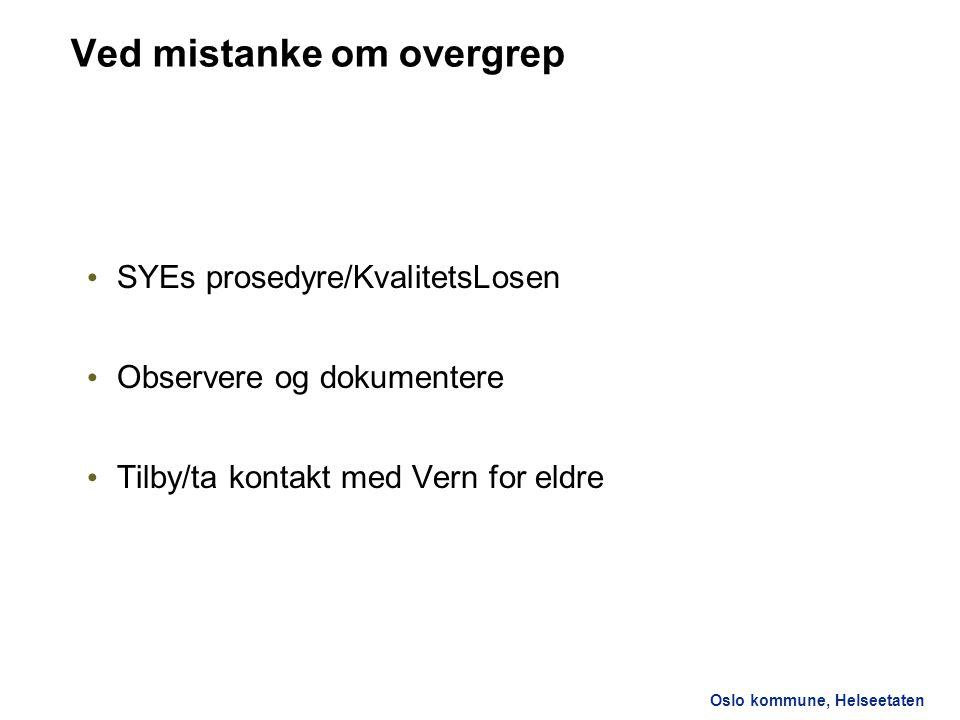 Oslo kommune, Helseetaten Ved mistanke om overgrep SYEs prosedyre/KvalitetsLosen Observere og dokumentere Tilby/ta kontakt med Vern for eldre
