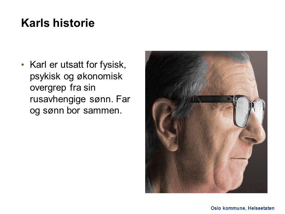 Oslo kommune, Helseetaten Karls historie Karl er utsatt for fysisk, psykisk og økonomisk overgrep fra sin rusavhengige sønn. Far og sønn bor sammen.
