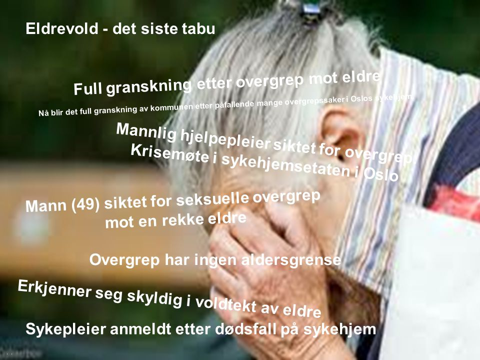 Oslo kommune, Helseetaten Sykepleier anmeldt etter dødsfall på sykehjem Erkjenner seg skyldig i voldtekt av eldre Eldrevold - det siste tabu Full gran
