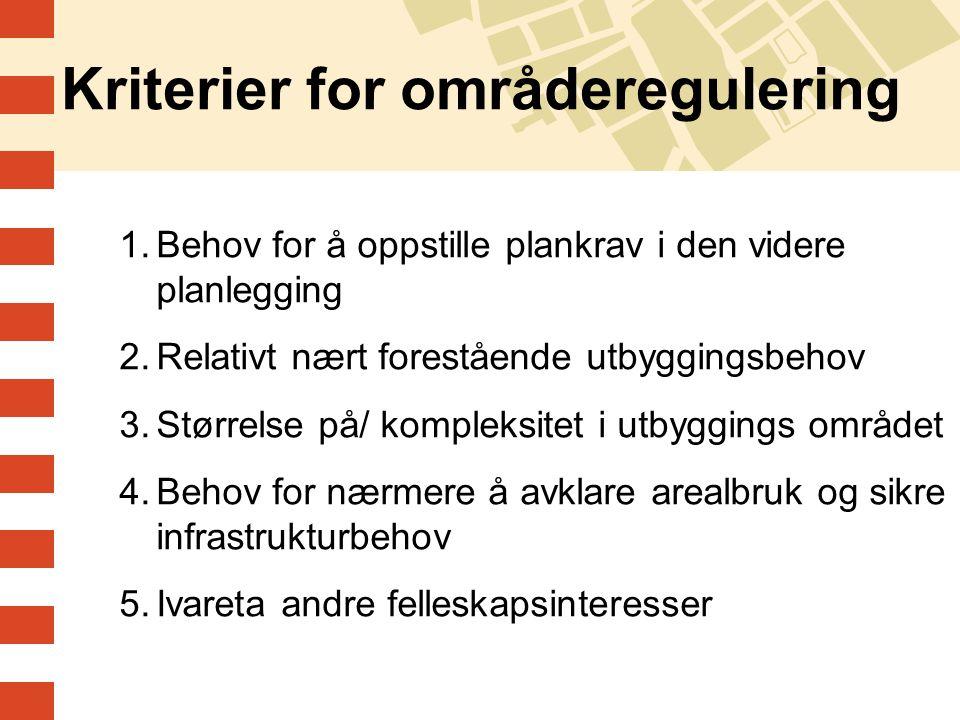 Kriterier for områderegulering 1.Behov for å oppstille plankrav i den videre planlegging 2.Relativt nært forestående utbyggingsbehov 3.Størrelse på/ k
