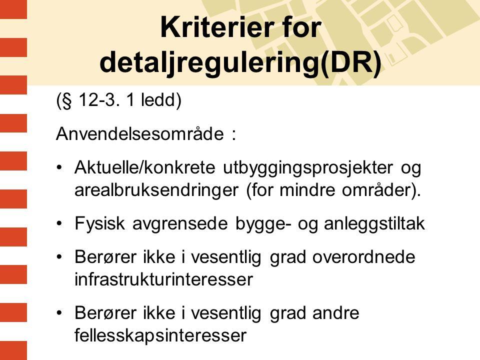 Kriterier for detaljregulering(DR) (§ 12-3. 1 ledd) Anvendelsesområde : Aktuelle/konkrete utbyggingsprosjekter og arealbruksendringer (for mindre områ