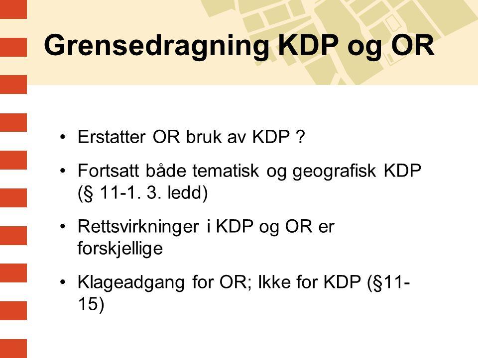 Grensedragning KDP og OR Erstatter OR bruk av KDP ? Fortsatt både tematisk og geografisk KDP (§ 11-1. 3. ledd) Rettsvirkninger i KDP og OR er forskjel