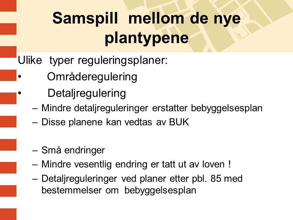 Samspill mellom de nye plantypene Ulike typer reguleringsplaner: Områderegulering Detaljregulering –Mindre detaljreguleringer erstatter bebyggelsespla