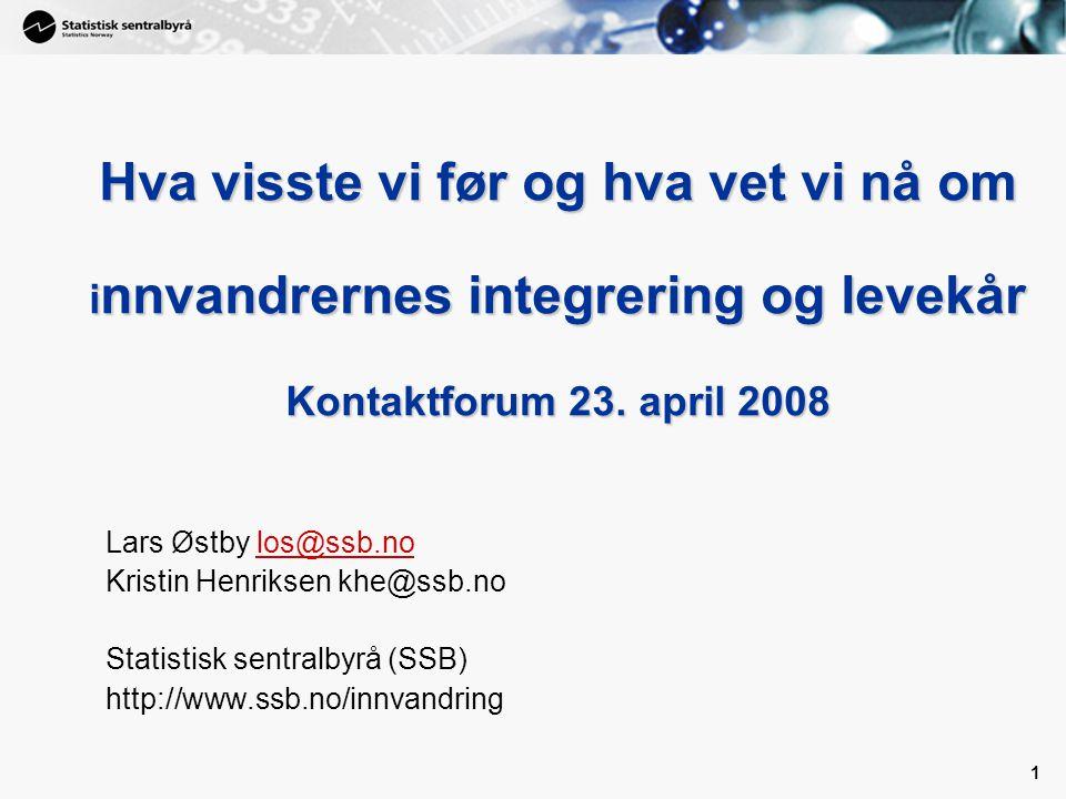 1 1 Hva visste vi før og hva vet vi nå om i nnvandrernes integrering og levekår Kontaktforum 23. april 2008 Lars Østby los@ssb.nolos@ssb.no Kristin He