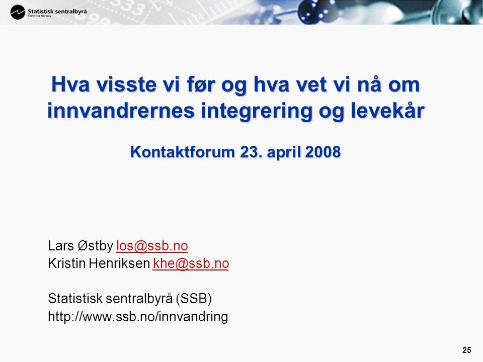 25 Hva visste vi før og hva vet vi nå om innvandrernes integrering og levekår Kontaktforum 23. april 2008 Lars Østby los@ssb.nolos@ssb.no Kristin Henr