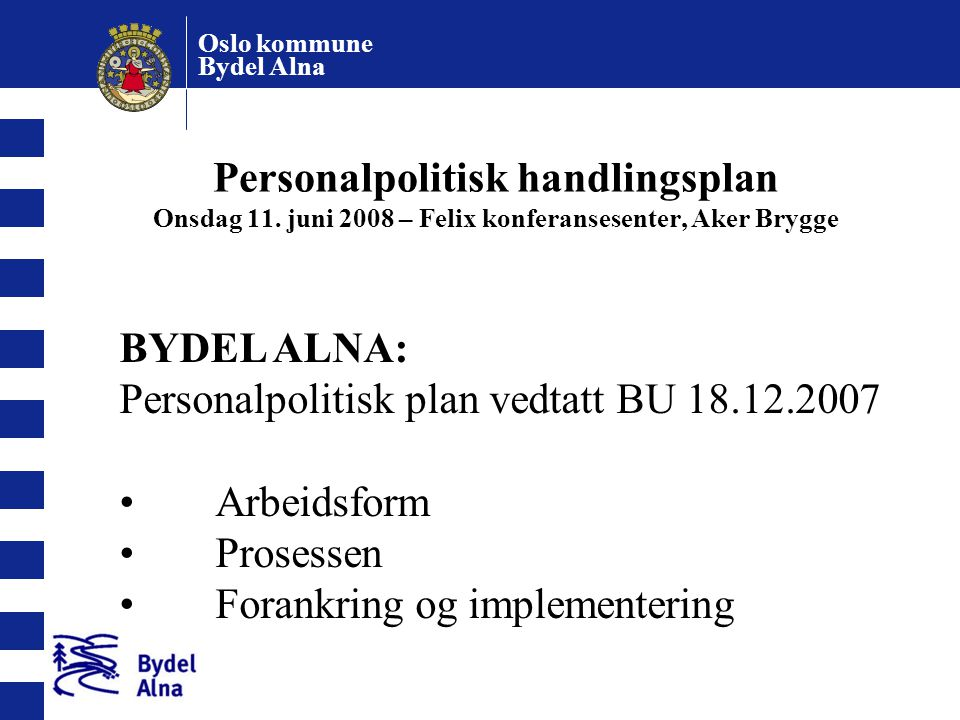 Oslo kommune Bydel Alna Personalpolitisk handlingsplan Onsdag 11. juni 2008 – Felix konferansesenter, Aker Brygge BYDEL ALNA: Personalpolitisk plan ve