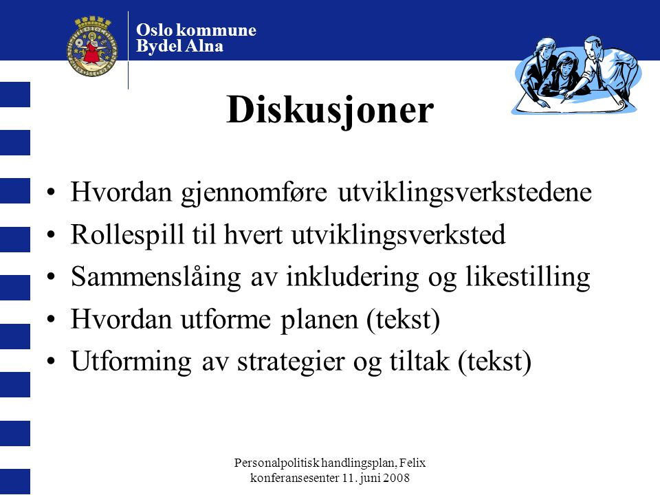 Oslo kommune Bydel Alna Personalpolitisk handlingsplan, Felix konferansesenter 11. juni 2008 Diskusjoner Hvordan gjennomføre utviklingsverkstedene Rol