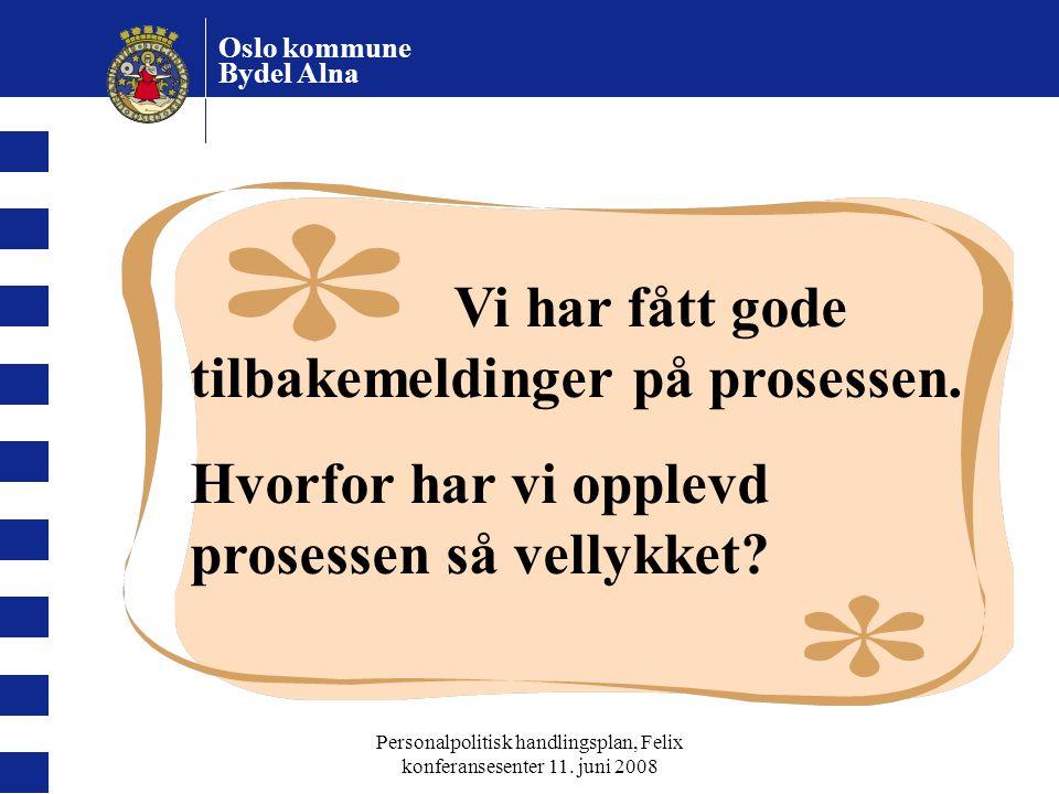 Oslo kommune Bydel Alna Personalpolitisk handlingsplan, Felix konferansesenter 11. juni 2008 Vi har fått gode tilbakemeldinger på prosessen. Hvorfor h