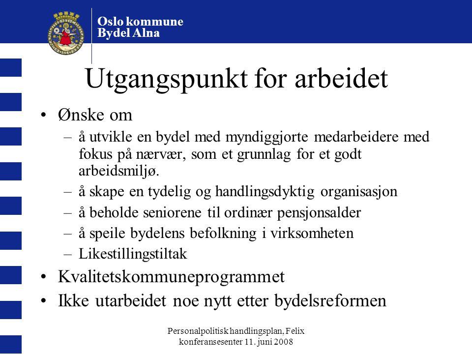 Oslo kommune Bydel Alna Personalpolitisk handlingsplan, Felix konferansesenter 11. juni 2008 Utgangspunkt for arbeidet Ønske om –å utvikle en bydel me
