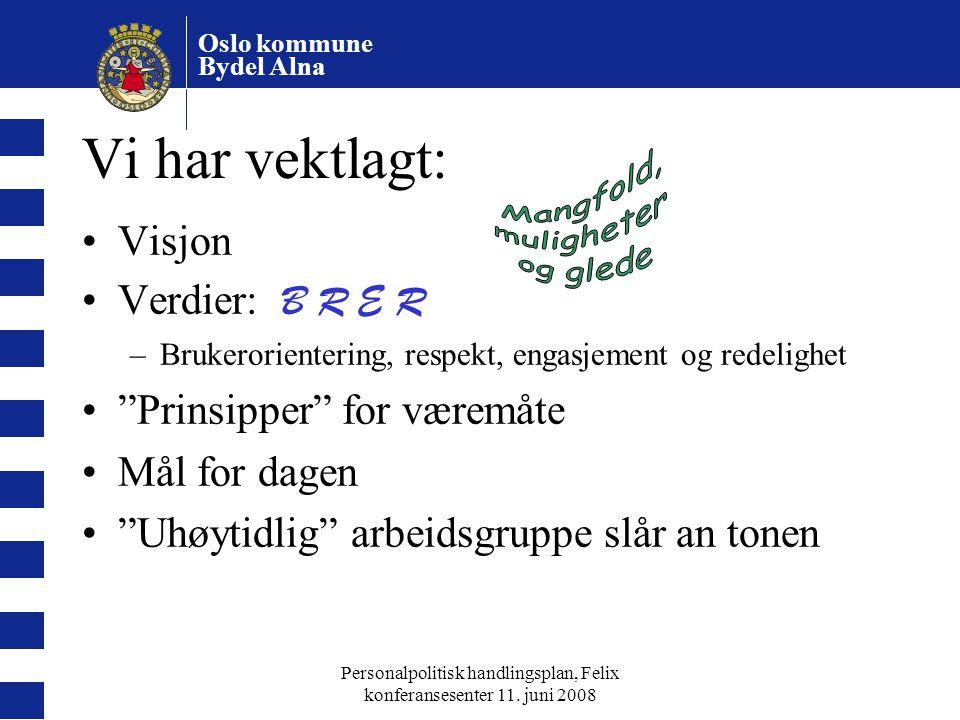 Oslo kommune Bydel Alna Personalpolitisk handlingsplan, Felix konferansesenter 11. juni 2008 Vi har vektlagt: Visjon Verdier: B R E R –Brukerorienteri