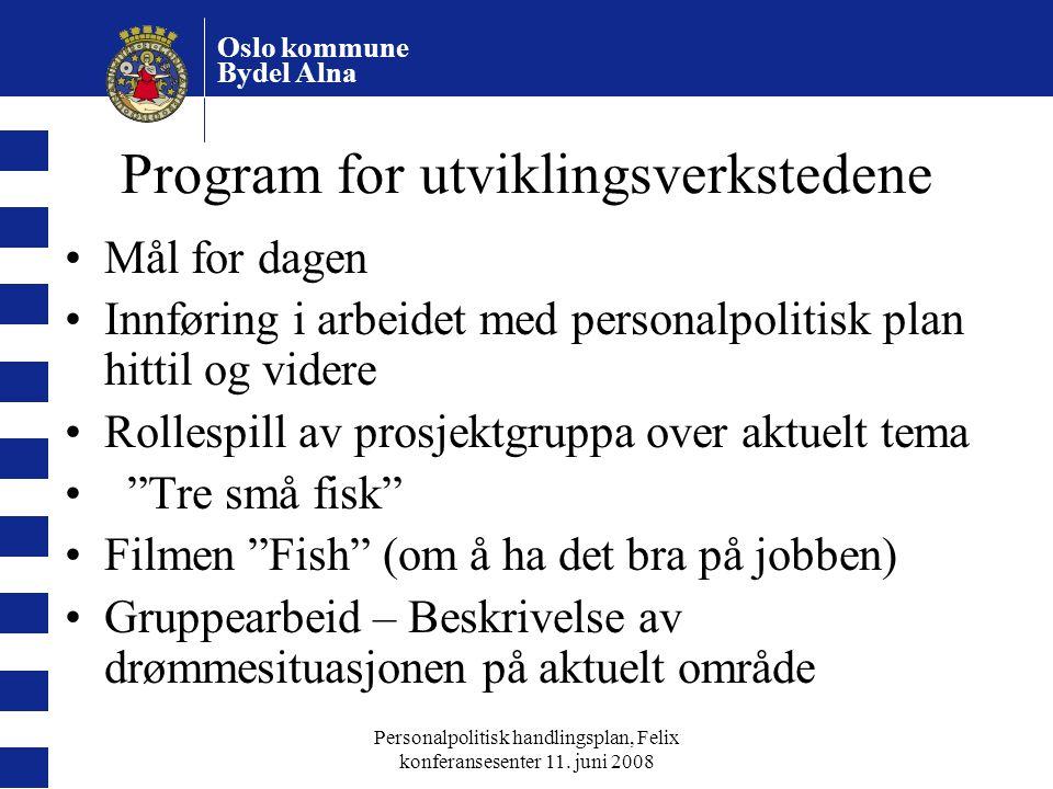 Oslo kommune Bydel Alna Personalpolitisk handlingsplan, Felix konferansesenter 11. juni 2008 Program for utviklingsverkstedene Mål for dagen Innføring