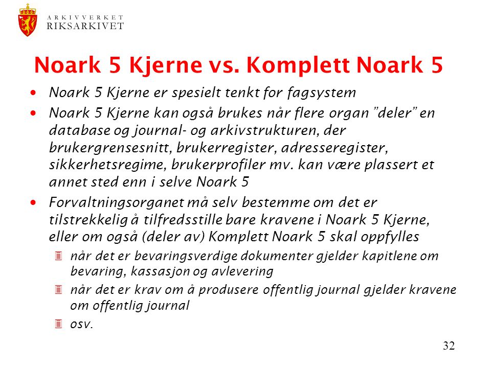 """32 Noark 5 Kjerne vs. Komplett Noark 5  Noark 5 Kjerne er spesielt tenkt for fagsystem  Noark 5 Kjerne kan også brukes når flere organ """"deler"""" en da"""