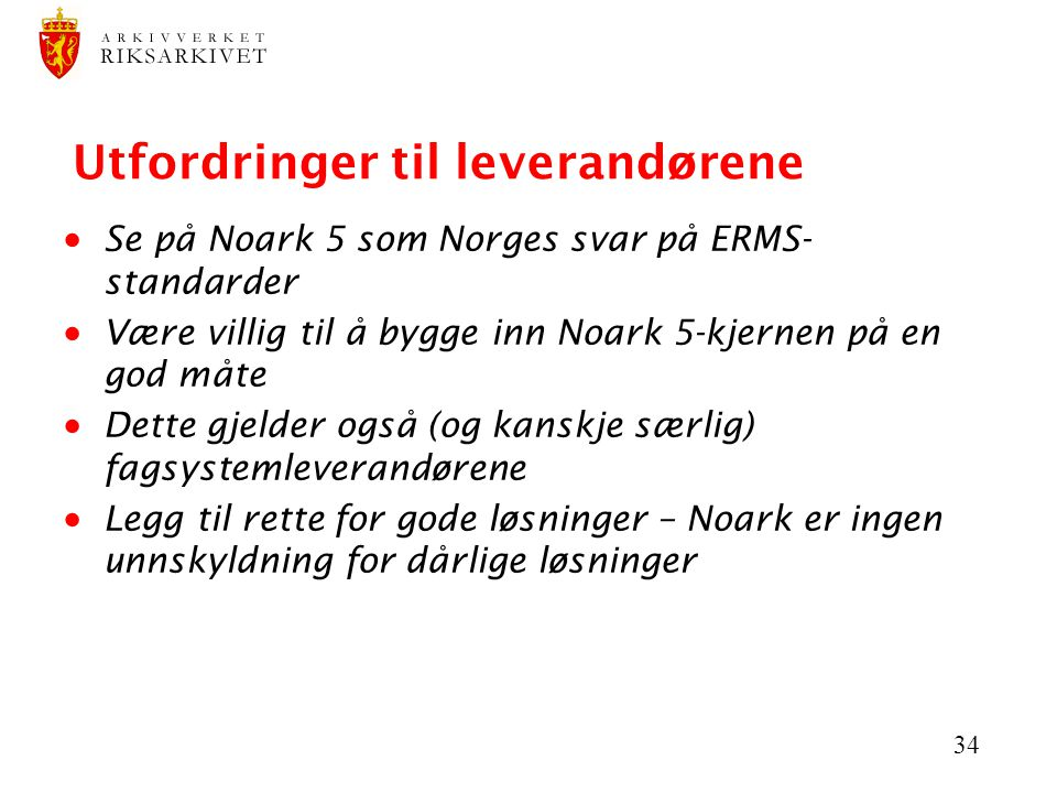 34 Utfordringer til leverandørene  Se på Noark 5 som Norges svar på ERMS- standarder  Være villig til å bygge inn Noark 5-kjernen på en god måte  D