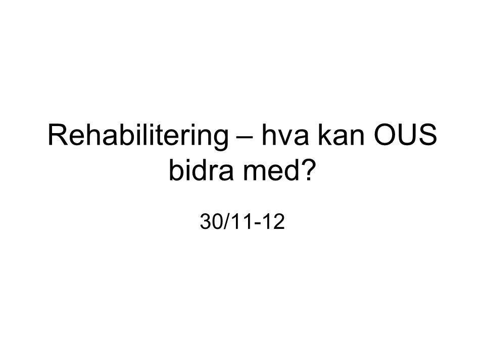 Rehabilitering – hva kan OUS bidra med? 30/11-12