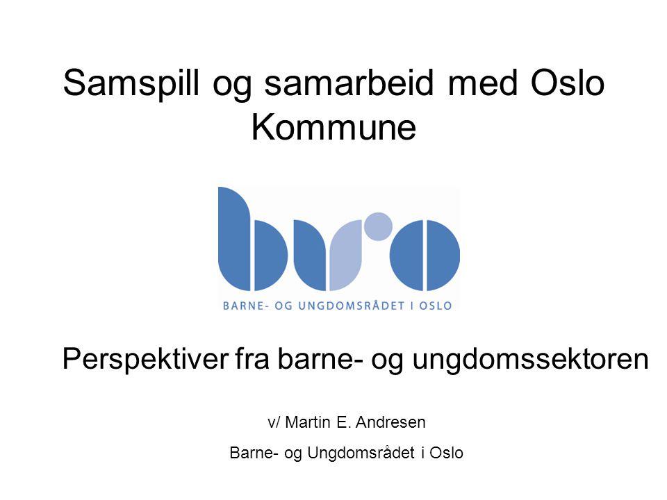 Samspill og samarbeid med Oslo Kommune Perspektiver fra barne- og ungdomssektoren v/ Martin E. Andresen Barne- og Ungdomsrådet i Oslo