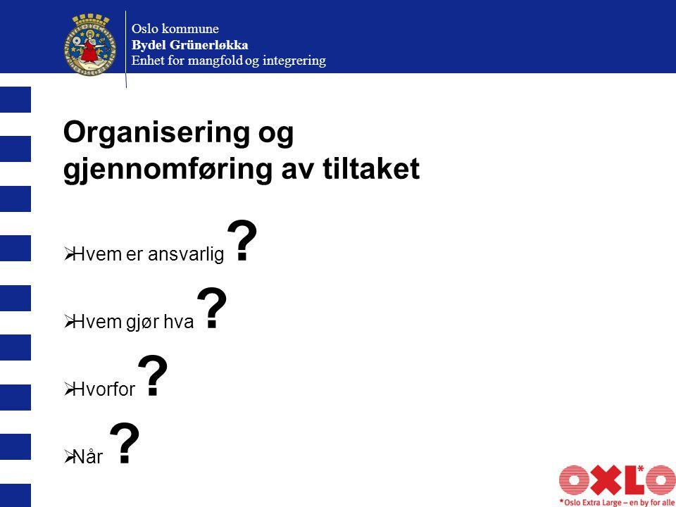 Oslo kommune Bydel Grünerløkka Enhet for mangfold og integrering Organisering og gjennomføring av tiltaket  Hvem er ansvarlig .