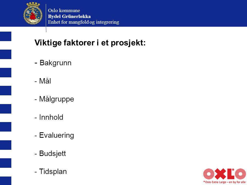 Oslo kommune Bydel Grünerløkka Enhet for mangfold og integrering Viktige faktorer i et prosjekt: - Bakgrunn - Mål - Målgruppe - Innhold - Evaluering - Budsjett - Tidsplan