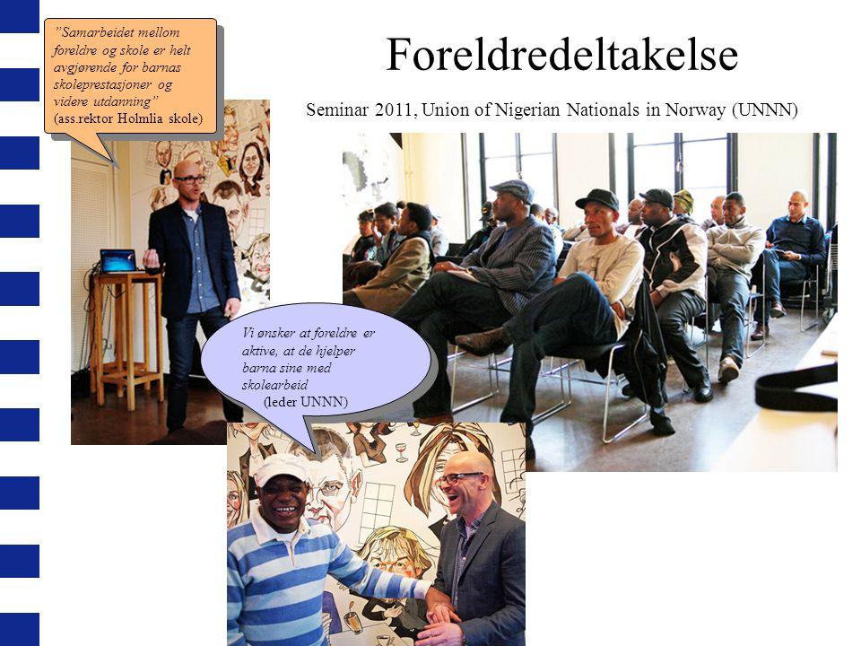 Foreldredeltakelse Seminar 2011, Union of Nigerian Nationals in Norway (UNNN) Samarbeidet mellom foreldre og skole er helt avgjørende for barnas skoleprestasjoner og videre utdanning (ass.rektor Holmlia skole) Samarbeidet mellom foreldre og skole er helt avgjørende for barnas skoleprestasjoner og videre utdanning (ass.rektor Holmlia skole) Vi ønsker at foreldre er aktive, at de hjelper barna sine med skolearbeid (leder UNNN) Vi ønsker at foreldre er aktive, at de hjelper barna sine med skolearbeid (leder UNNN)