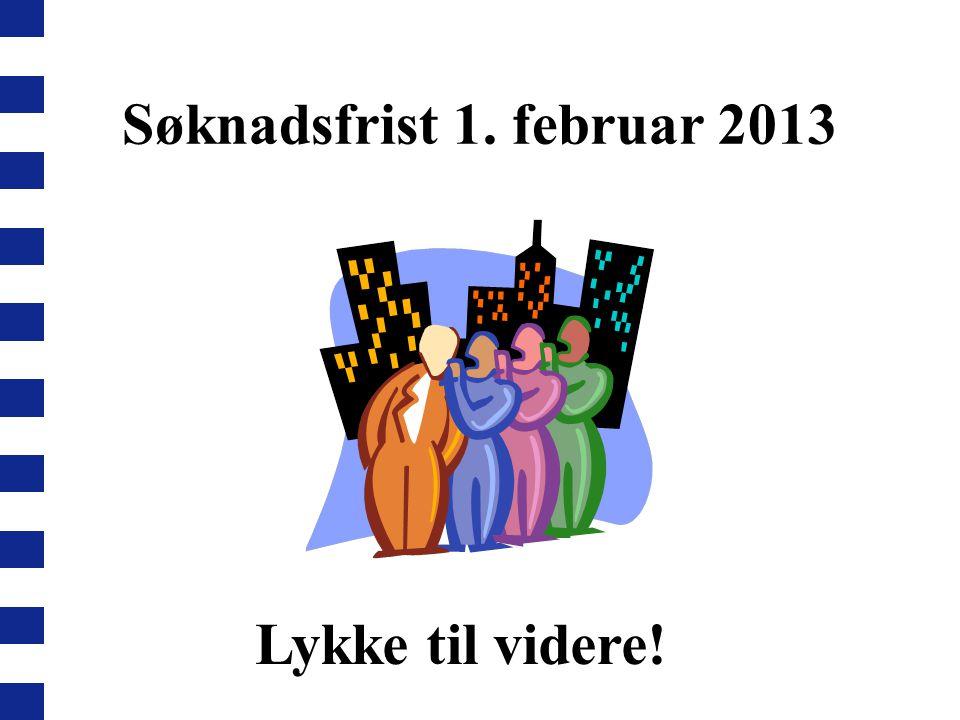 Søknadsfrist 1. februar 2013 Lykke til videre!