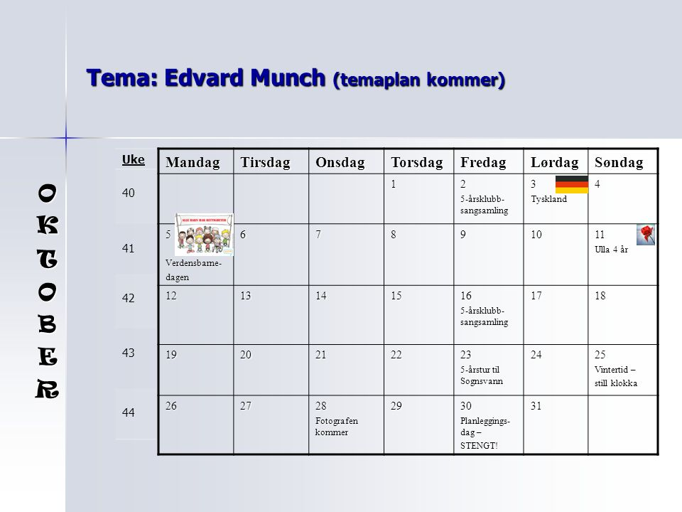 Tema: Edvard Munch (temaplan kommer) MandagTirsdagOnsdagTorsdagFredagLørdagSøndag 12 5-årsklubb- sangsamling 3Tyskland4 5Verdensbarne-dagen67891011 Ul