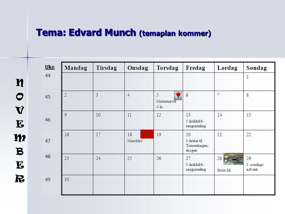 Tema: Edvard Munch (temaplan kommer) MandagTirsdagOnsdagTorsdagFredagLørdagSøndag 1 2345Mariamawit 4 år 678 910111213 5-årsklubb- sangsamling 1415 161718Marokko1920 5-årstur til Tonsenhagen- skogen 2122 2324252627 5-årsklubb- sangsamling 28Store-Id29 1.