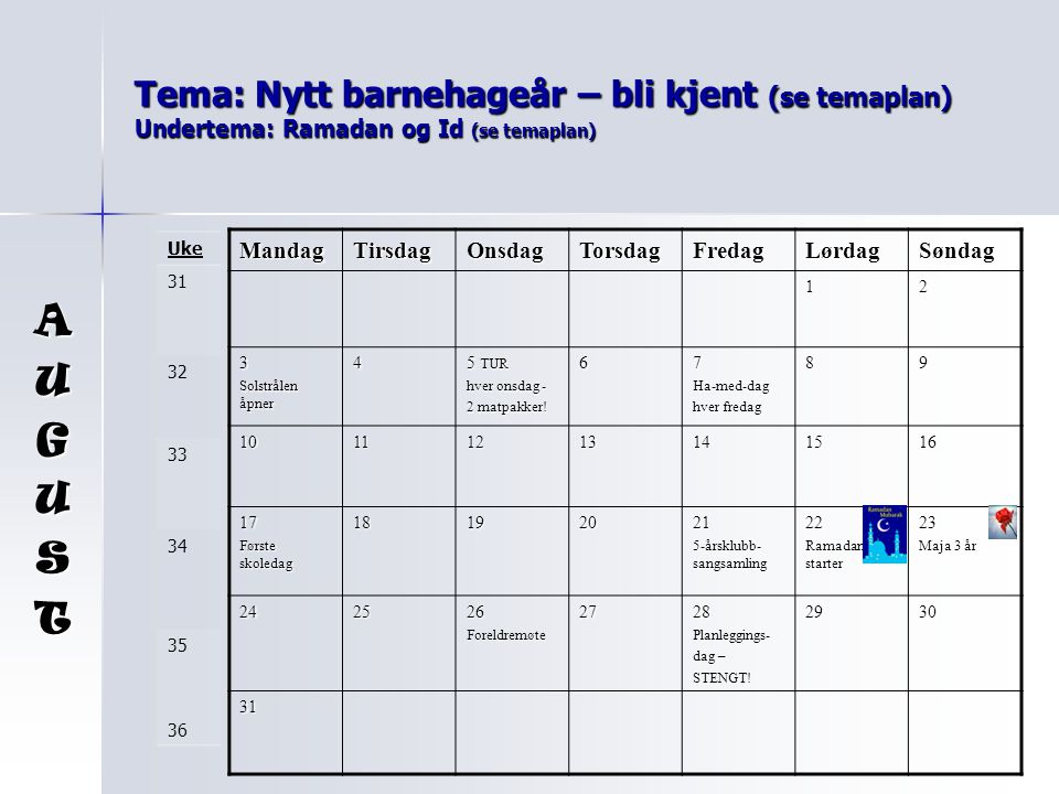 Tema: Nytt barnehageår – bli kjent (se temaplan) Undertema: Ramadan og Id (se temaplan) AUGUST MandagTirsdagOnsdagTorsdagFredagLørdagSøndag 12 3 Solst