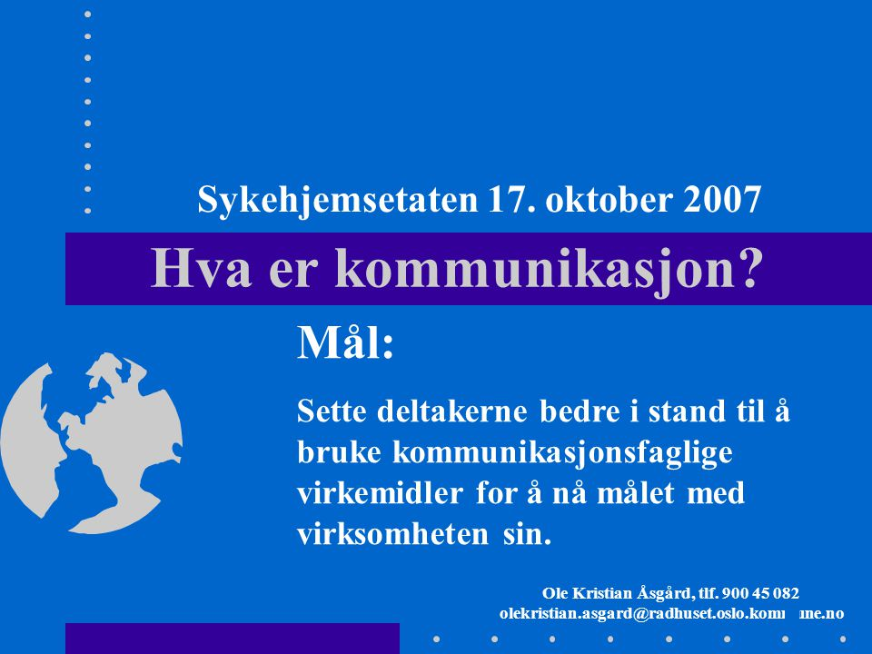 1 Hva er kommunikasjon? Ole Kristian Åsgård, tlf. 900 45 082 olekristian.asgard@radhuset.oslo.kommune.no Mål: Sette deltakerne bedre i stand til å bru
