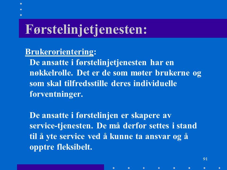 91 Førstelinjetjenesten: Brukerorientering: De ansatte i førstelinjetjenesten har en nøkkelrolle. Det er de som møter brukerne og som skal tilfredssti