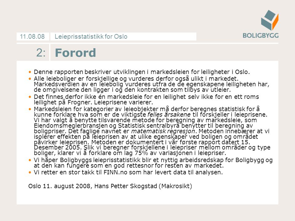 Leieprisstatistikk for Oslo11.08.08 3: Innhold Forordside 2 Markedskommentar fra Makrosiktside4-5 Pris- og tilbudsutviklingenside 6-10 Metode og dataunderlagside 11-18 Vedleggside19-20 Tabeller
