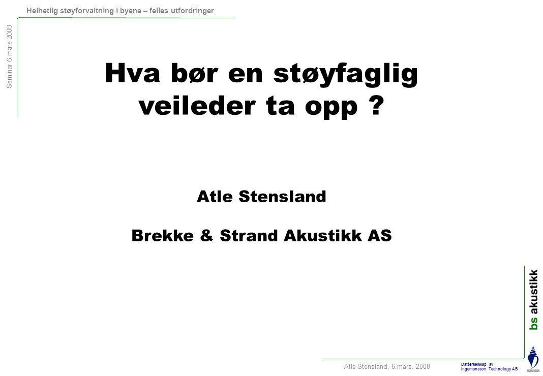 Seminar 6.mars 2008 Helhetlig støyforvaltning i byene – felles utfordringer Atle Stensland, 6.mars. 2008 Datterselskap av Ingemansson Technology AB Hv