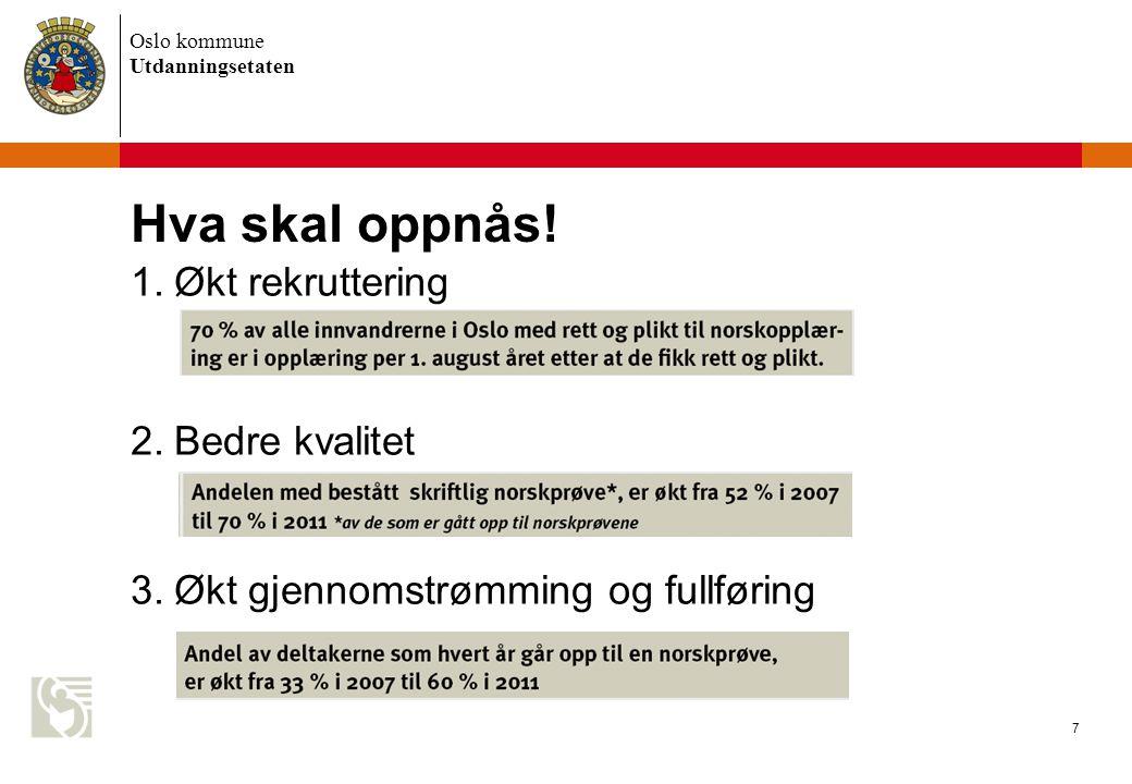Oslo kommune Utdanningsetaten 7 Hva skal oppnås! 1.Økt rekruttering 2.Bedre kvalitet 3.Økt gjennomstrømming og fullføring