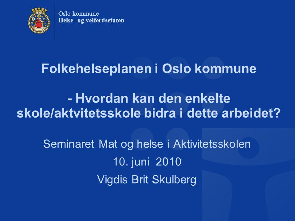 Oslo kommune Helse- og velferdsetaten Folkehelseplanen i Oslo kommune - Hvordan kan den enkelte skole/aktvitetsskole bidra i dette arbeidet? Seminaret