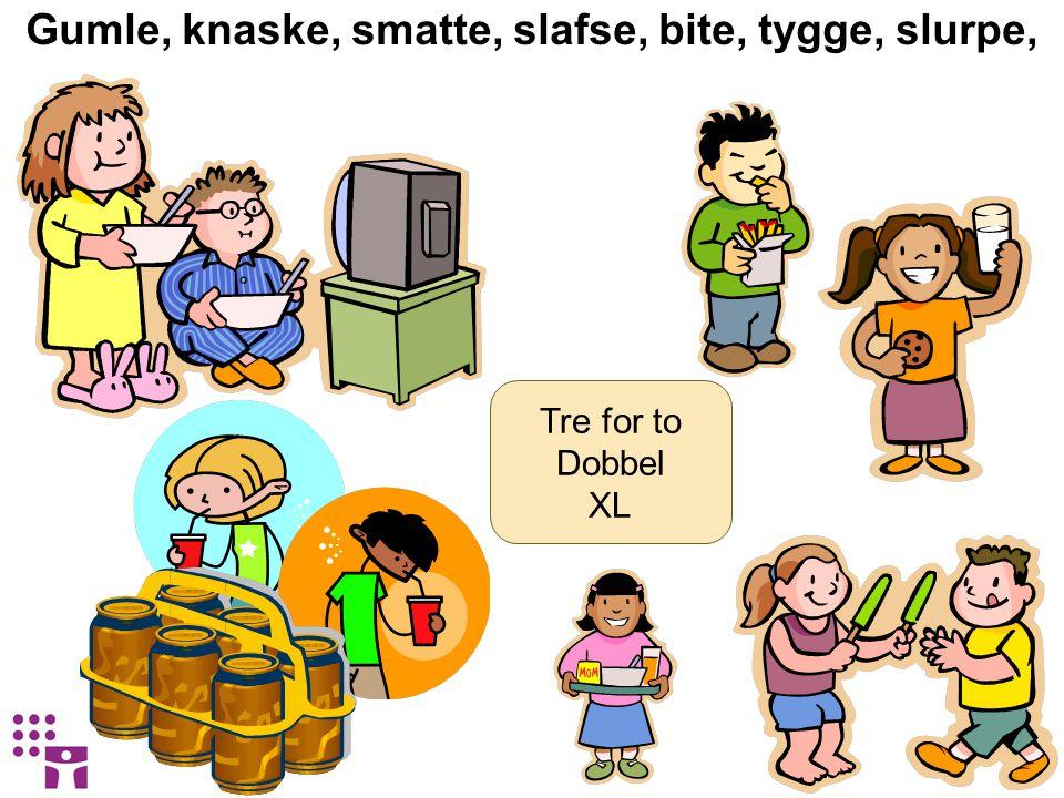 Gumle, knaske, smatte, slafse, bite, tygge, slurpe, Tre for to Dobbel XL