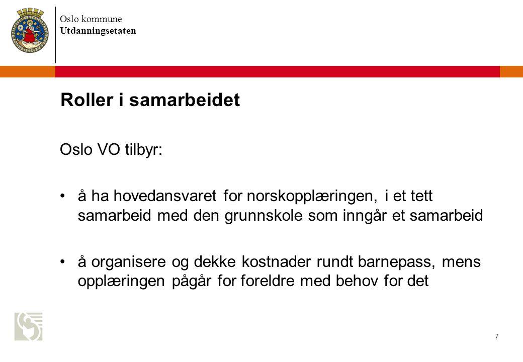 Oslo kommune Utdanningsetaten 7 Roller i samarbeidet Oslo VO tilbyr: å ha hovedansvaret for norskopplæringen, i et tett samarbeid med den grunnskole som inngår et samarbeid å organisere og dekke kostnader rundt barnepass, mens opplæringen pågår for foreldre med behov for det