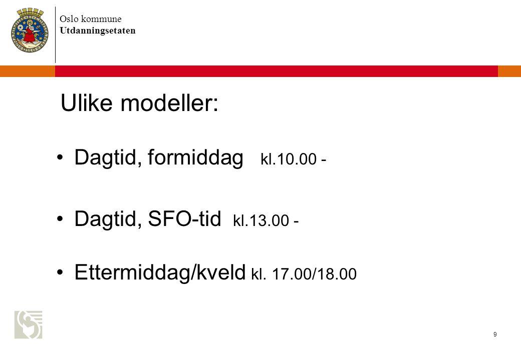 Oslo kommune Utdanningsetaten 9 Ulike modeller: Dagtid, formiddag kl.10.00 - Dagtid, SFO-tid kl.13.00 - Ettermiddag/kveld kl.