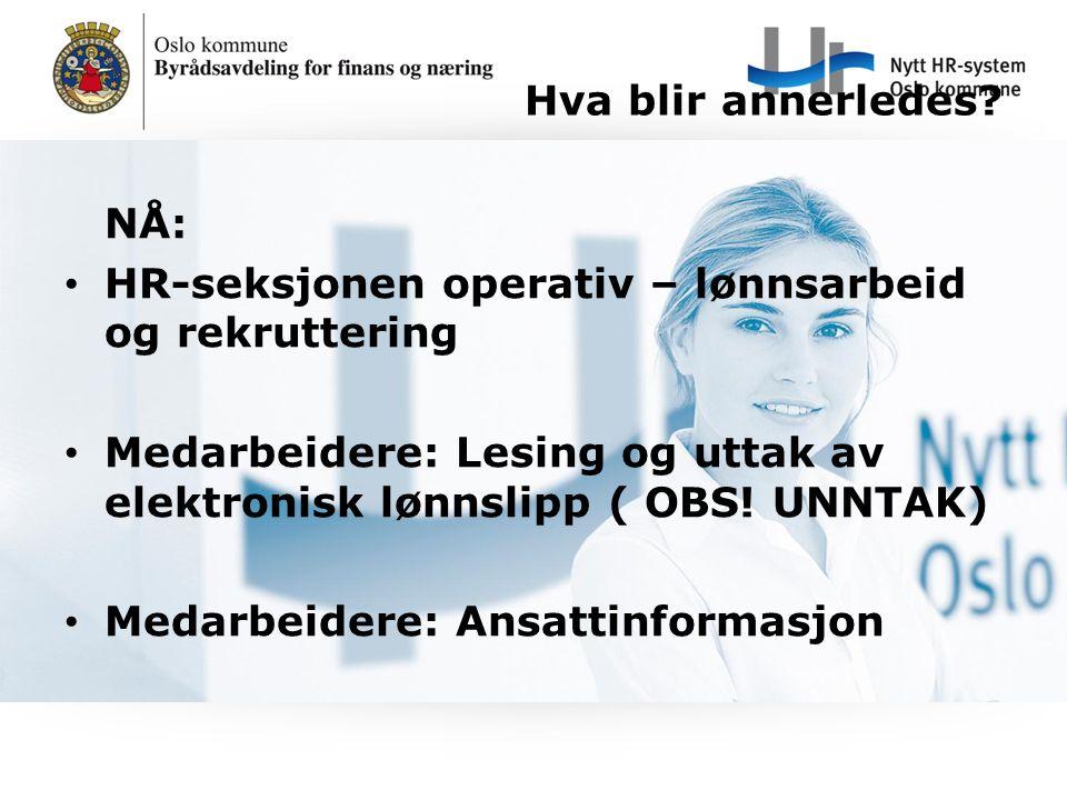 Hva blir annerledes? NÅ: HR-seksjonen operativ – lønnsarbeid og rekruttering Medarbeidere: Lesing og uttak av elektronisk lønnslipp ( OBS! UNNTAK) Med
