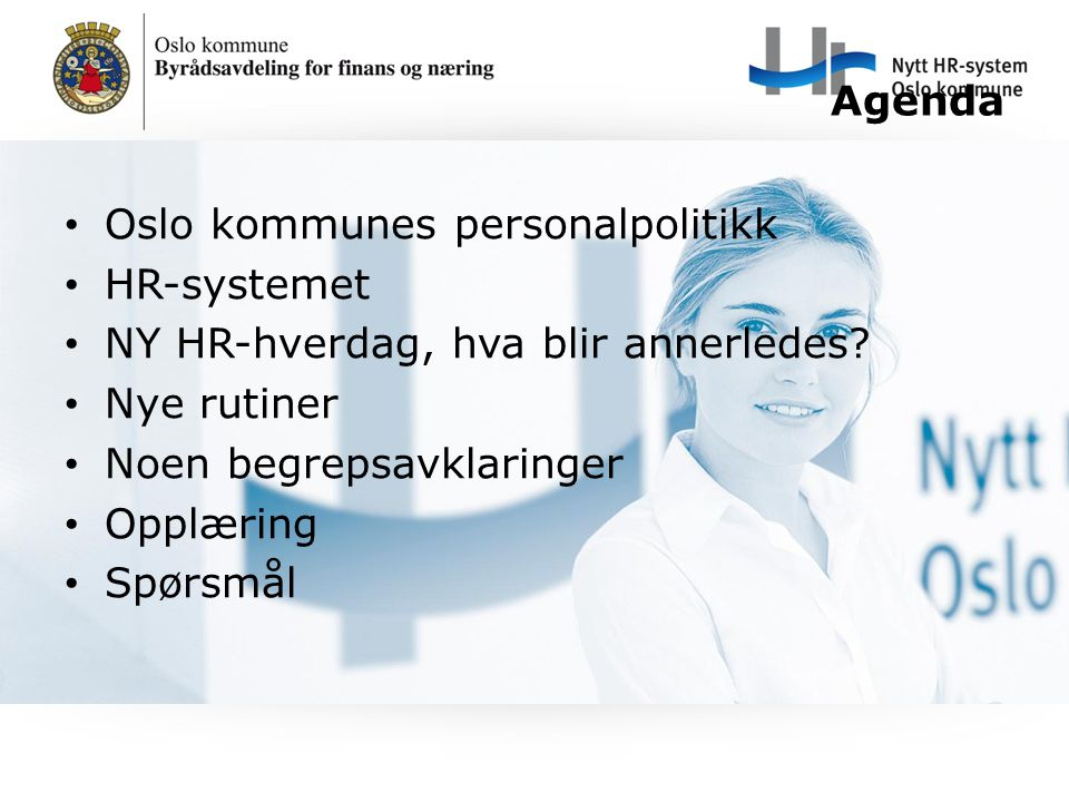 Agenda Oslo kommunes personalpolitikk HR-systemet NY HR-hverdag, hva blir annerledes? Nye rutiner Noen begrepsavklaringer Opplæring Spørsmål