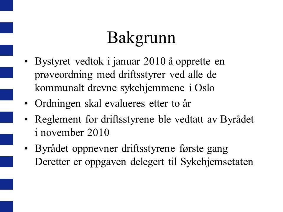 Bakgrunn Bystyret vedtok i januar 2010 å opprette en prøveordning med driftsstyrer ved alle de kommunalt drevne sykehjemmene i Oslo Ordningen skal evalueres etter to år Reglement for driftsstyrene ble vedtatt av Byrådet i november 2010 Byrådet oppnevner driftsstyrene første gang Deretter er oppgaven delegert til Sykehjemsetaten