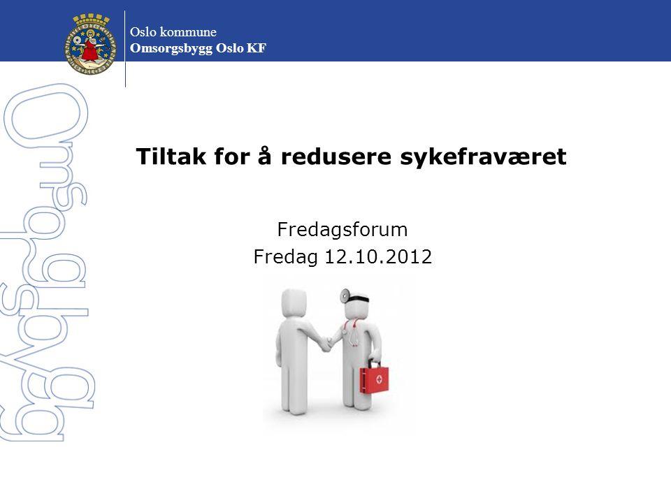 Oslo kommune Omsorgsbygg Oslo KF Tiltak for å redusere sykefraværet Fredagsforum Fredag 12.10.2012