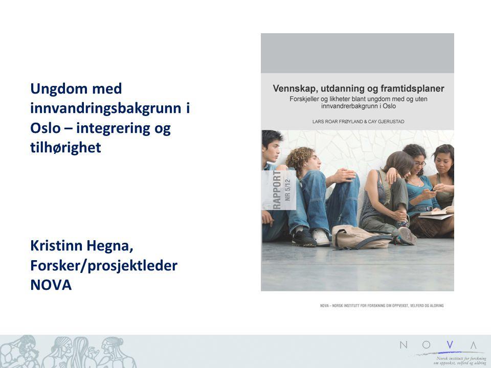 Ungdom med innvandringsbakgrunn i Oslo – integrering og tilhørighet Kristinn Hegna, Forsker/prosjektleder NOVA