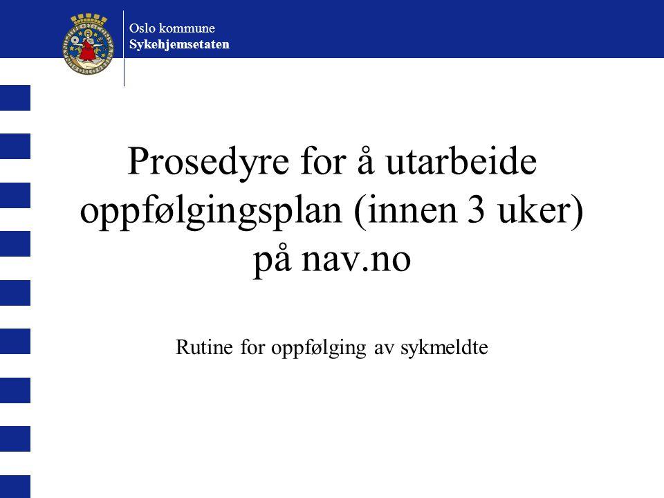 Oslo kommune Sykehjemsetaten Prosedyre for å utarbeide oppfølgingsplan (innen 3 uker) på nav.no Rutine for oppfølging av sykmeldte