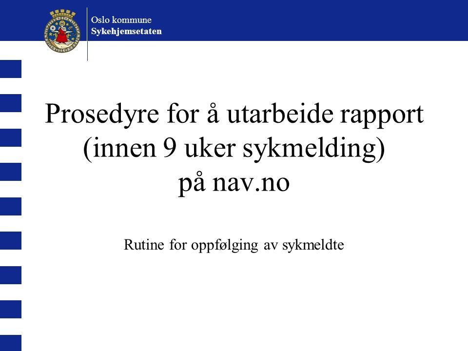 Oslo kommune Sykehjemsetaten Prosedyre for å utarbeide rapport (innen 9 uker sykmelding) på nav.no Rutine for oppfølging av sykmeldte