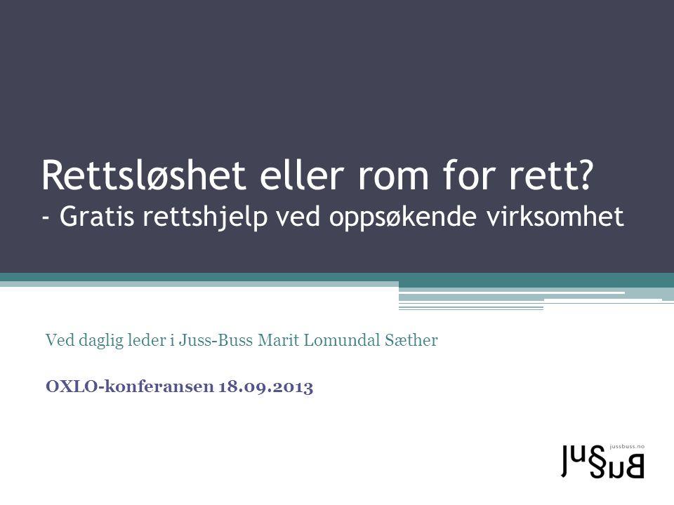 Rettsløshet eller rom for rett? - Gratis rettshjelp ved oppsøkende virksomhet Ved daglig leder i Juss-Buss Marit Lomundal Sæther OXLO-konferansen 18.0