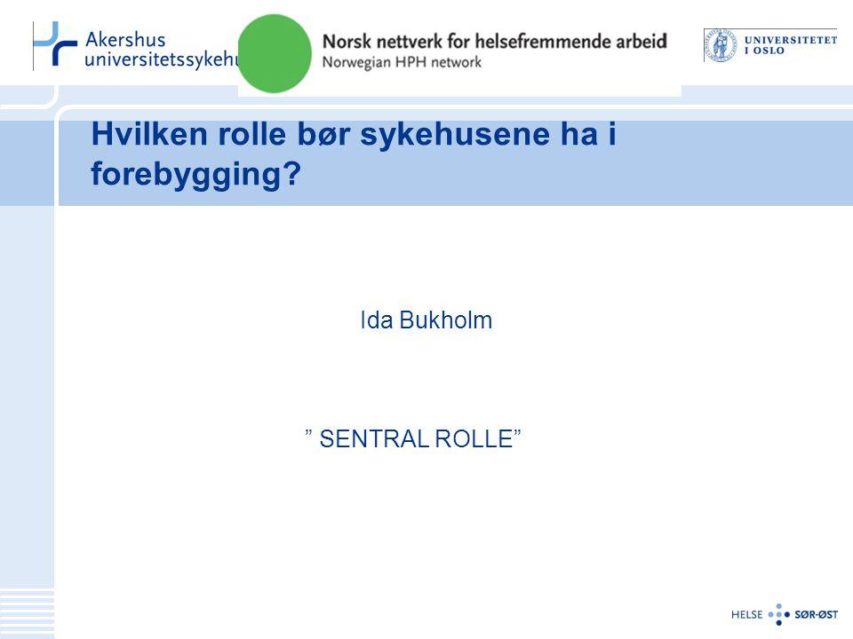 Hvilken rolle bør sykehusene ha i forebygging Ida Bukholm SENTRAL ROLLE
