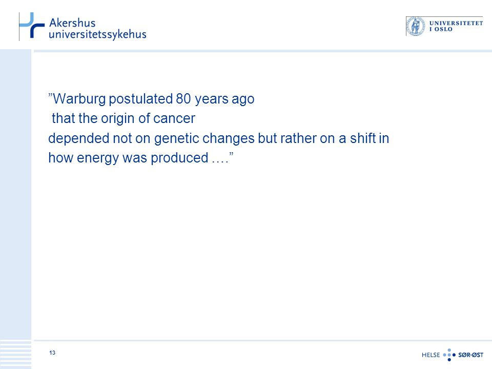 Warburg postulated 80 years ago that the origin of cancer depended not on genetic changes but rather on a shift in how energy was produced …. 13