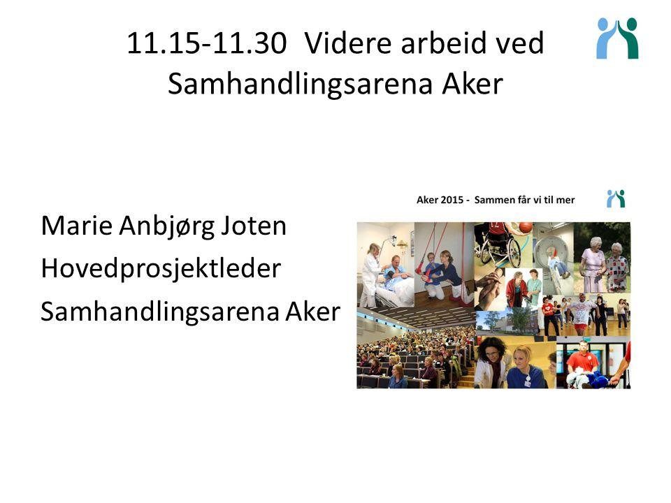 11.15-11.30 Videre arbeid ved Samhandlingsarena Aker Marie Anbjørg Joten Hovedprosjektleder Samhandlingsarena Aker