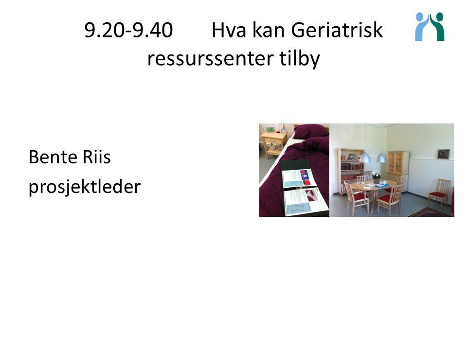 9.20-9.40 Hva kan Geriatrisk ressurssenter tilby Bente Riis prosjektleder