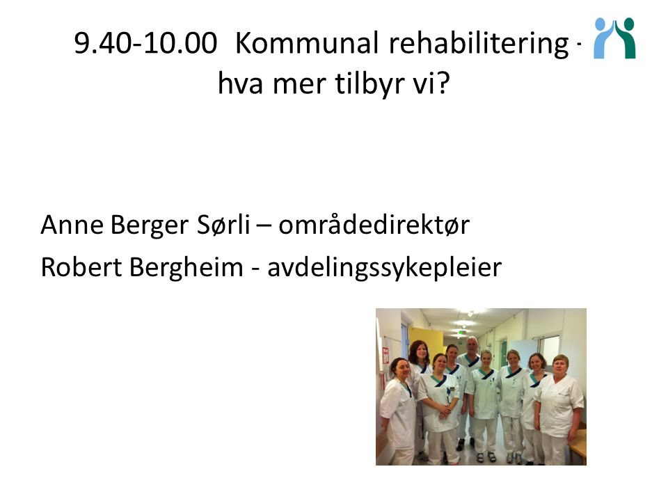 9.40-10.00 Kommunal rehabilitering – hva mer tilbyr vi? Anne Berger Sørli – områdedirektør Robert Bergheim - avdelingssykepleier