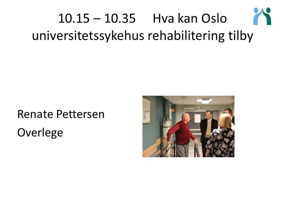 10.15 – 10.35 Hva kan Oslo universitetssykehus rehabilitering tilby Renate Pettersen Overlege